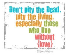 Don't pity the dead. Pity the living, especially those who live without (love). -Dumbledore