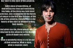 "I am fascinated by science and physics, and the beauty, brilliance, and complexity of the universe. This quote is from a special called ""Wonders of the Universe"" by Prof. Brian Cox. He's a rock star of physics."