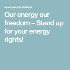 Our energy our freedom – Stand up for your energy rights! Stand Up For Yourself, We Energies, Freedom, Liberty, Political Freedom