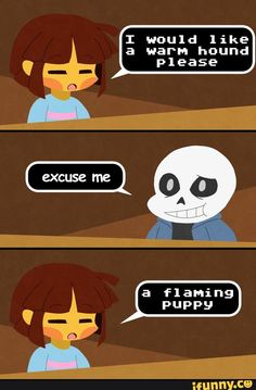 Kitty: I think we all know what it means  Chara: The Greater Dog burning in hell? *You punch Chara so hard she knocks out.