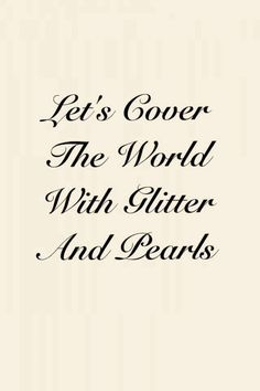 Let's Cover The World With Glitter And Pearls - why yes, that's a fabulous idea!!