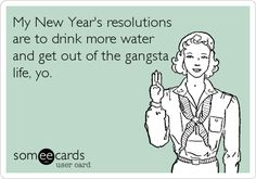 My New Year's resolutions are to drink more water and get out of the gangsta life, yo.