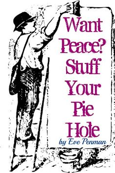 Want Peace? Stuff Your Pie Hole by Eve Penman https://www.amazon.com/dp/B01F2NHK1Q/ref=cm_sw_r_pi_dp_RfalxbE8HCK5Q