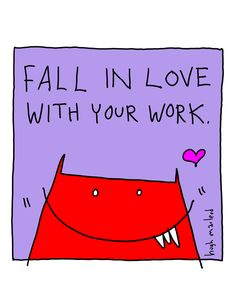 """When young adults ask me about how to be successful, I always say, """"Fall in love with your work"""".  It seems the most guaranteed ways I know of, anyway...."""