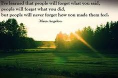 """""""I've learned that people will forget what you said, people will forget what you did, but people will never forget how you made them feel."""" ― Maya Angelou - Google Search"""