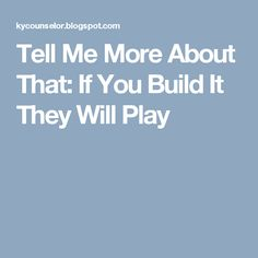Tell Me More About That: If You Build It They Will Play