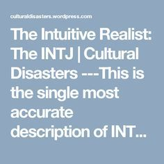 The Intuitive Realist: The INTJ | Cultural Disasters ---This is the single most accurate description of INTJs that I have ever read.