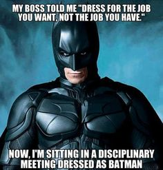 "My boss told me, ""Dress for the job you want, not the job you have."" Now I'm sitting in a disciplinary meeting dressed as Batman. Batman in a disciplinary meeting funny memes fun jokes meme lol comedy humor batman images batman memes Batman Meme, I Am Batman, Batman Art, The Dark Knight Rises, Batman The Dark Knight, Wonder Woman Y Superman, Nananana Batman, Funny Memes, Dark Knight"