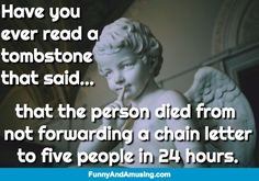 Something To Think About-Have you  ever read a  tombstone that said...    that the person died from  not forwarding a chain letter to five people in 24 hours.