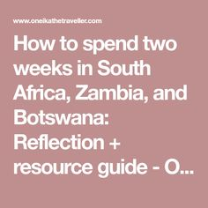 How to spend two weeks in South Africa, Zambia, and Botswana: Reflection + resource guide - Oneika the Traveller