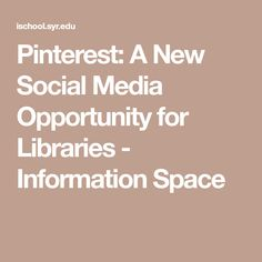 Pinterest: A New Social Media Opportunity for Libraries - Information Space