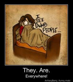 I see Dumb People and they are everywhere=scary