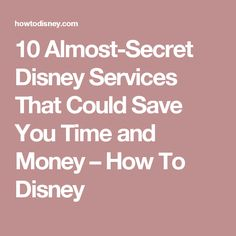 10 Almost-Secret Disney Services That Could Save You Time and Money – How To Disney