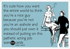 It's cute how you want the entire world to think you're a nice guy because you're not you're an asshole and you should just own it instead of putting on this pathetic acting job.