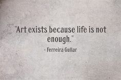"""""""Art exists because life is not enough"""" -Rerreira Gullar"""