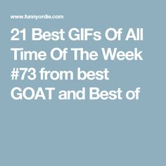 21 Best GIFs Of All Time Of The Week #73 from best GOAT and Best of