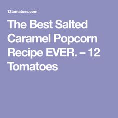 The Best Salted Caramel Popcorn Recipe EVER. – 12 Tomatoes
