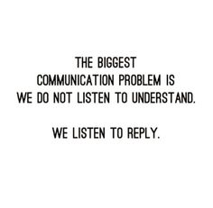 The biggest communication problem is we do not listen to understand. We listen to reply...