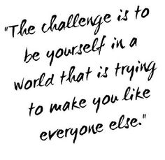 'The challenge is to be yourself in a world that is trying to make you like everyone else' Don't be a sheep!