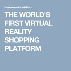 THE WORLD'S FIRST VIRTUAL REALITY SHOPPING PLATFORM