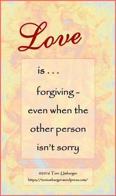 Wrong. Love is teaching people they are accountable to others and to God Almighty. A repentant heart is just as important as a forgiving one. Without repentance from someone who is made aware of their offense, there is no forgiveness. God made it simple.