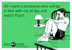 I found my guy who will lay in bed and watch Psych and fly around the continent to be a Psych-O with me. :)