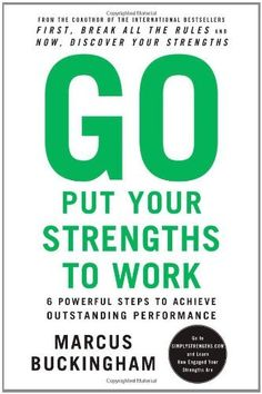 Go Put Your Strengths to Work: 6 Powerful Steps to Achieve Outstanding Performance by Marcus Buckingham. $13.98. Publication: December 28, 2010. Publisher: Free Press; Pap/Psc Re edition (December 28, 2010). Author: Marcus Buckingham
