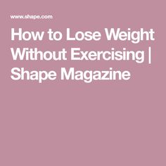 How to Lose Weight Without Exercising | Shape Magazine