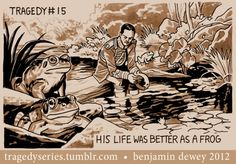 Tragedy #15: His life was better as a frog. (I love the tragedy series by benjamin dewey)