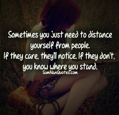 Sometimes you just need to distance yourself from people. If they care they will notice. if they don't, you know where you stand .    #Quote #SumNanQuotes