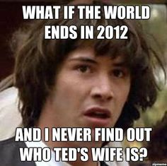 What if the world ends in 2012 and I never find out who Ted's wife is?