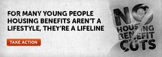 Cuts in housing benefit will increase youth homelessness. Centrepoint is the UK's leading charity for homeless young people – we know that housing benefit is a lifeline, not a lifestyle. Without it, vulnerable young people will be forced to sleep on the streets and hostels will close.