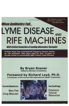 When Antibiotics Fail: Lyme Disease and Rife Machines (By Bryan Rosner). Critical Evaluation of Leading Alternative Therapies. Explanation of how and why rife machines work. Includes stories of Lyme Disease sufferers who have used rife machines. How rife machine therapy offers numerous advantages over antibiotic therapy. Available at ProHealth.com ($33.95) #ProHealth