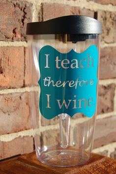 I Teach... Wine Sippy Cup by theprintedpoppy on Etsy, $12.00  I teach, therefore, I wine.   Teacher gifts
