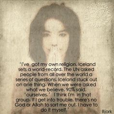 Bjork. Personal responsibility. I'm not saying I don't belive in God. I think that people all too often shrug things off to a higher being and don't take responsibility for their actions.