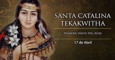 """Cada 17 de abril la Iglesia celebra la Fiesta de Santa Catalina (Kateri) Tekakwitha, la primera santa piel roja de Estados Unidos. Se le considera patrona de la naturaleza y de la ecología junto a San Francisco de Asís. Sus últimas palabras fueron: """"¡Jesús, te amo!"""""""