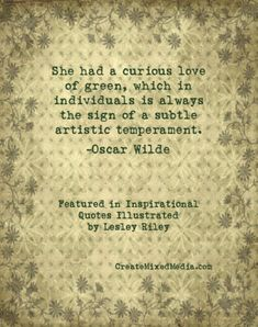 She had a curious love of green, which in individuals is always the sign of a subtle artistic temperament. ~ Oscar Wilde