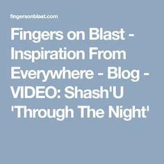 Fingers on Blast - Inspiration From Everywhere - Blog - VIDEO: Shash'U 'Through TheNight'