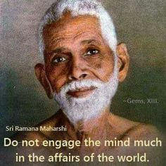 Do not engage the mind much in the affairs of the world.  ~ Ramana Maharshi