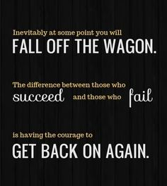 Inevitably at some point you will fall off the wagon.  The difference between those who succeed and those who fail  is having the courage to get back on again.