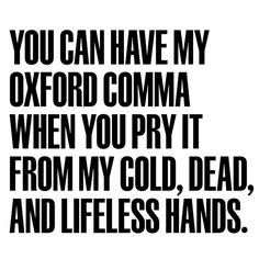 You can have my Oxford comma when you pry it from my cold, dead, and lifeless hands. All hail the Oxford comma!