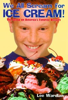 We All Scream for Ice Cream! The Scoop on America's Favorite Dessert by Lee Wardlaw