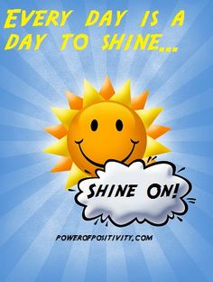 Every day is a day to shine.  Shine on! http://www.powerofpositivity.com