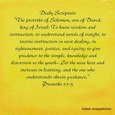 "Daily Scripture ""The proverbs of Solomon, son of David, king of Israel: To know wisdom and instruction, to understand words of insight, to receive instruction in wise dealing, in righteousness, justice, and equity; to give prudence to the simple, knowledge and discretion to the youth— Let the wise hear and increase in learning, and the one who understands obtain guidance,"" Proverbs‬ ‭1‬:‭1-5‬ #dailyscripture #atruegospelministry #morningprayer #morningscripture #scripturequote #biblequote"