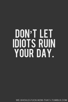 Don't let idiots ruin your day!