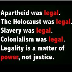 Apartheid was legal. The Holocaust was legal. Slavery was legal. Colonialism was legal. Legality is a matter of power, not justice. Remember this when Trump explains what he did was legal. Bien Dit, Apartheid, Thought Provoking, Slogan, Wise Words, Self, Inspirational Quotes, This Or That Questions, Motivation