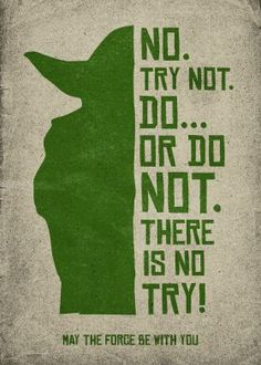 Do... or do not. - Yoda from Star Wars IV.