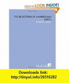 The Reflections of a Married Man [1892 ] (9781112430374) Robert Grant , ISBN-10: 1112430377  , ISBN-13: 978-1112430374 ,  , tutorials , pdf , ebook , torrent , downloads , rapidshare , filesonic , hotfile , megaupload , fileserve