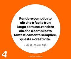 Rendere complicato ciò che è facile è un luogo comune rendere ciò che è complicato fantasticamente semplice questa è creatività.  CHARLES MINGUS  #fourmarketing