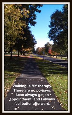 """i created my own motivational poster - this is a path i was admiring from my car while waiting in a parking lot for my son - i suddenly thought """"get out and walk that path"""" - and i did, taking this picture because it was so pretty.  and, walking really IS my therapy! :)"""